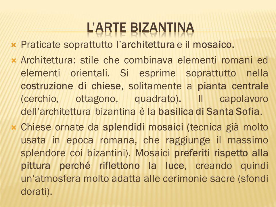 L'arte bizantina Praticate soprattutto l'architettura e il mosaico.