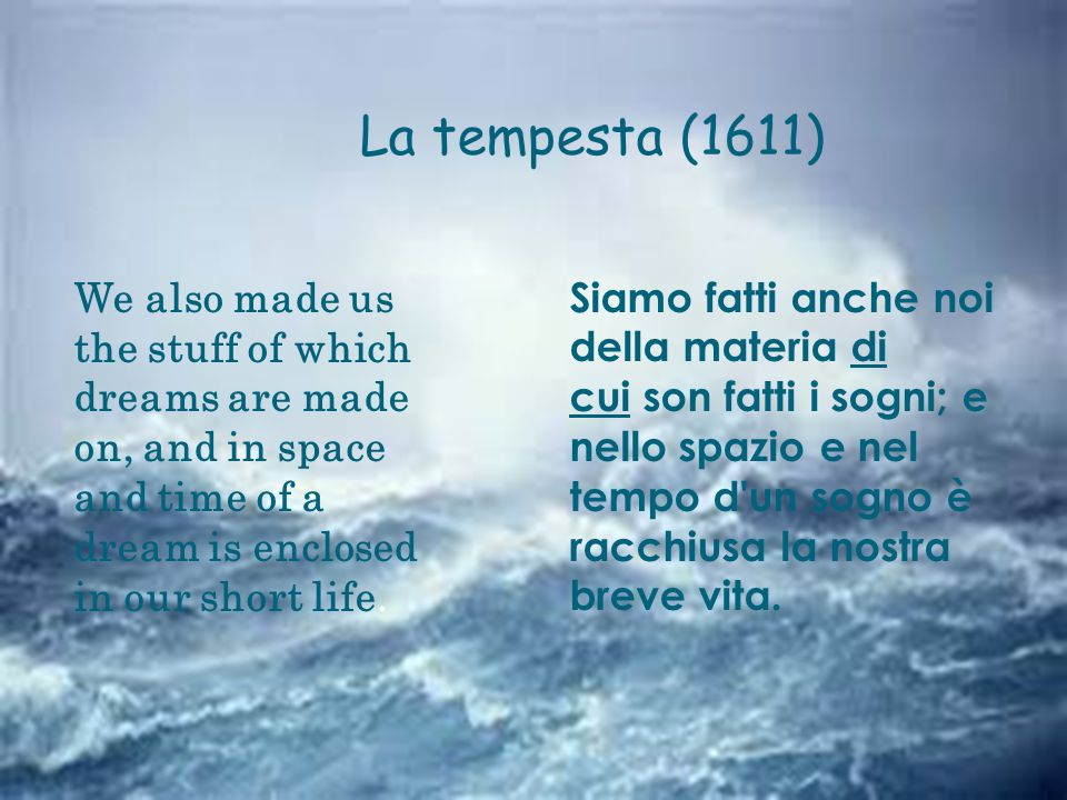 La tempesta (1611) We also made us the stuff of which dreams are made on, and in space and time of a dream is enclosed in our short life.