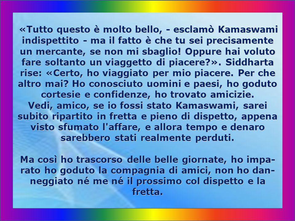 «Tutto questo è molto bello, - esclamò Kamaswami indispettito - ma il fatto è che tu sei precisamente un mercante, se non mi sbaglio.