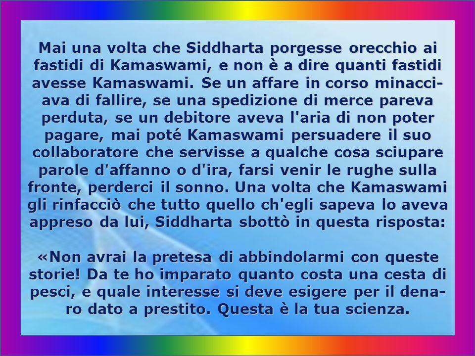 Mai una volta che Siddharta porgesse orecchio ai fastidi di Kamaswami, e non è a dire quanti fastidi avesse Kamaswami.