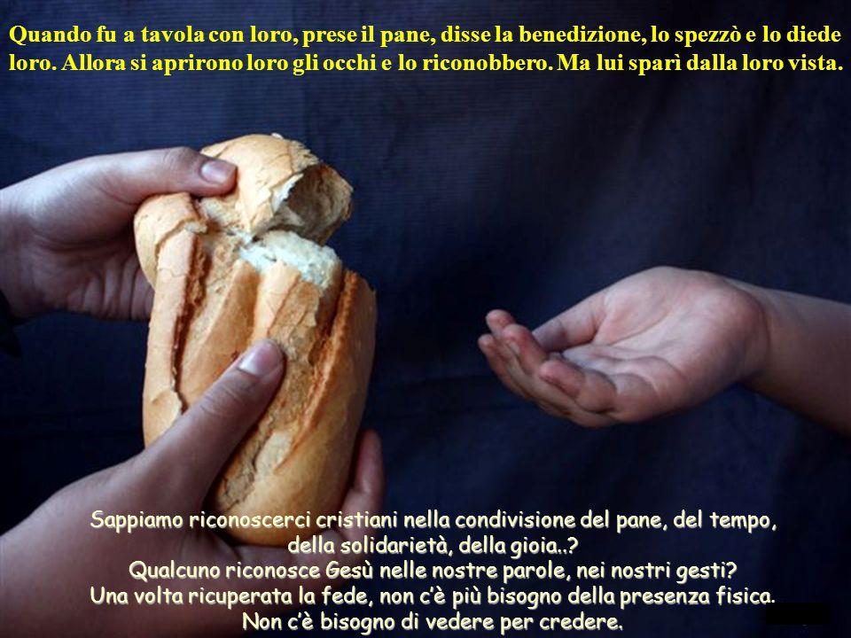 Quando fu a tavola con loro, prese il pane, disse la benedizione, lo spezzò e lo diede loro. Allora si aprirono loro gli occhi e lo riconobbero. Ma lui sparì dalla loro vista.