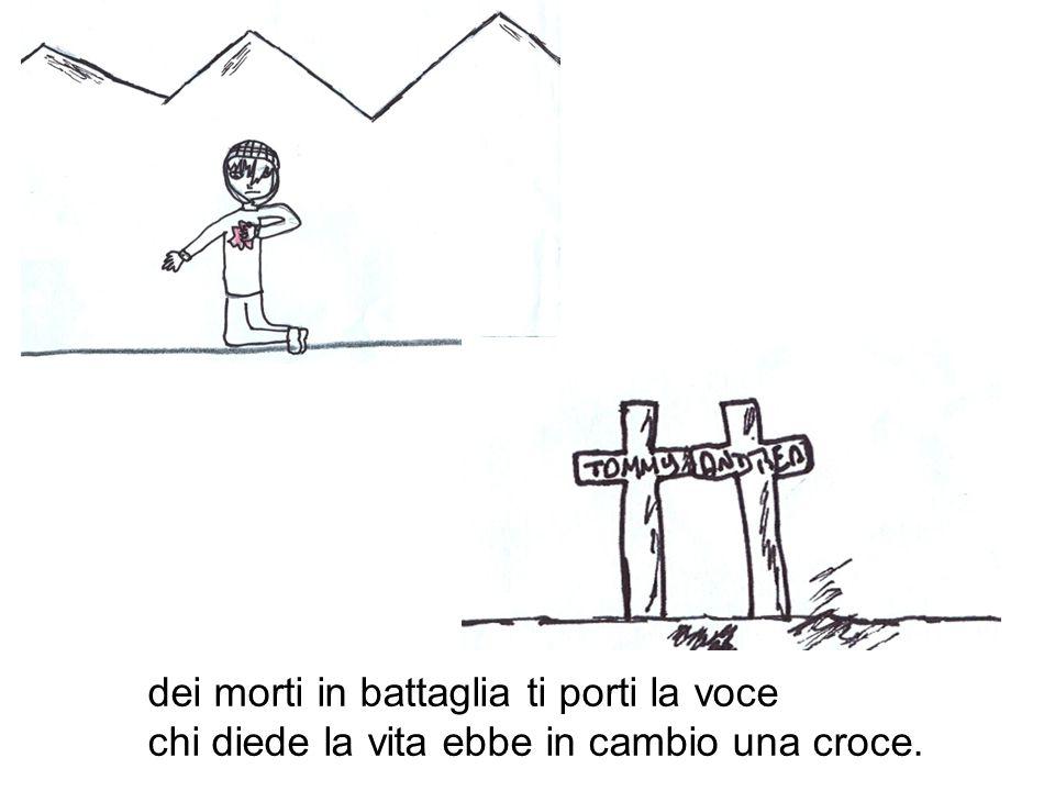 dei morti in battaglia ti porti la voce chi diede la vita ebbe in cambio una croce.