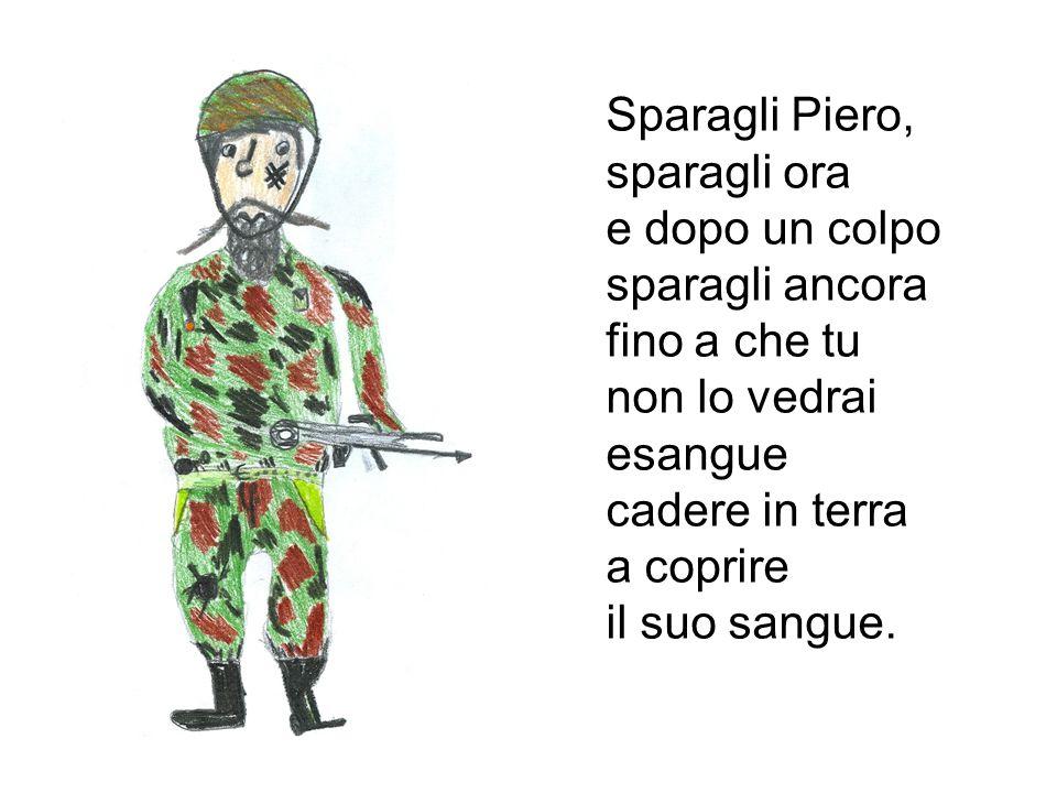 Sparagli Piero, sparagli ora e dopo un colpo sparagli ancora fino a che tu non lo vedrai esangue cadere in terra