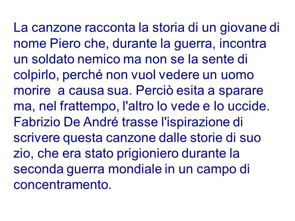 La canzone racconta la storia di un giovane di nome Piero che, durante la guerra, incontra un soldato nemico ma non se la sente di colpirlo, perché non vuol vedere un uomo morire a causa sua.