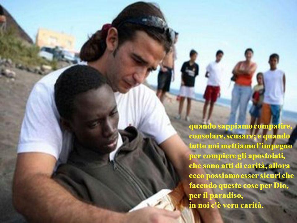quando sappiamo compatire, consolare, scusare; e quando tutto noi mettiamo l impegno per compiere gli apostolati, che sono atti di carità, allora ecco possiamo esser sicuri che facendo queste cose per Dio, per il paradiso,