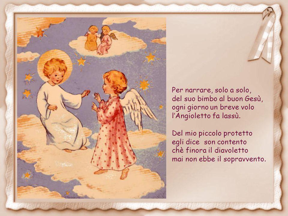 Per narrare, solo a solo, del suo bimbo al buon Gesù, ogni giorno un breve volo. l'Angioletto fa lassù.