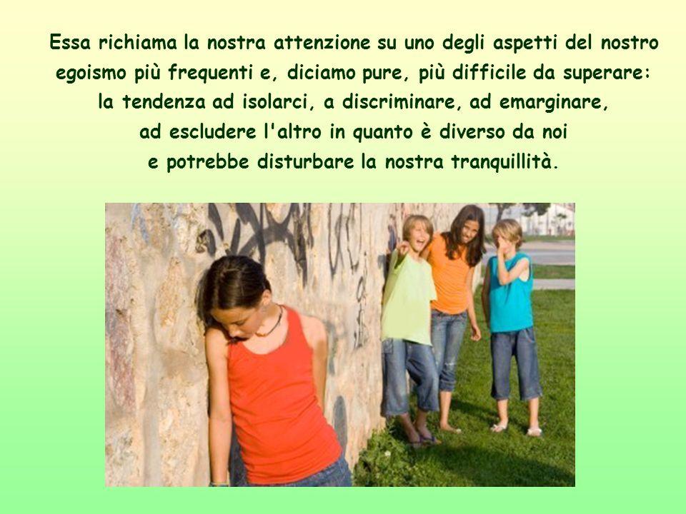 Essa richiama la nostra attenzione su uno degli aspetti del nostro egoismo più frequenti e, diciamo pure, più difficile da superare: la tendenza ad isolarci, a discriminare, ad emarginare, ad escludere l altro in quanto è diverso da noi e potrebbe disturbare la nostra tranquillità.