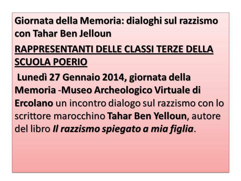 Giornata della Memoria: dialoghi sul razzismo con Tahar Ben Jelloun RAPPRESENTANTI DELLE CLASSI TERZE DELLA SCUOLA POERIO Lunedì 27 Gennaio 2014, giornata della Memoria -Museo Archeologico Virtuale di Ercolano un incontro dialogo sul razzismo con lo scrittore marocchino Tahar Ben Yelloun, autore del libro Il razzismo spiegato a mia figlia.
