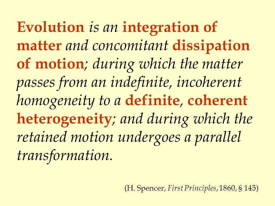 Evolution is an integration of matter and concomitant dissipation of motion; during which the matter passes from an indefinite, incoherent homogeneity to a definite, coherent heterogeneity; and during which the retained motion undergoes a parallel transformation.