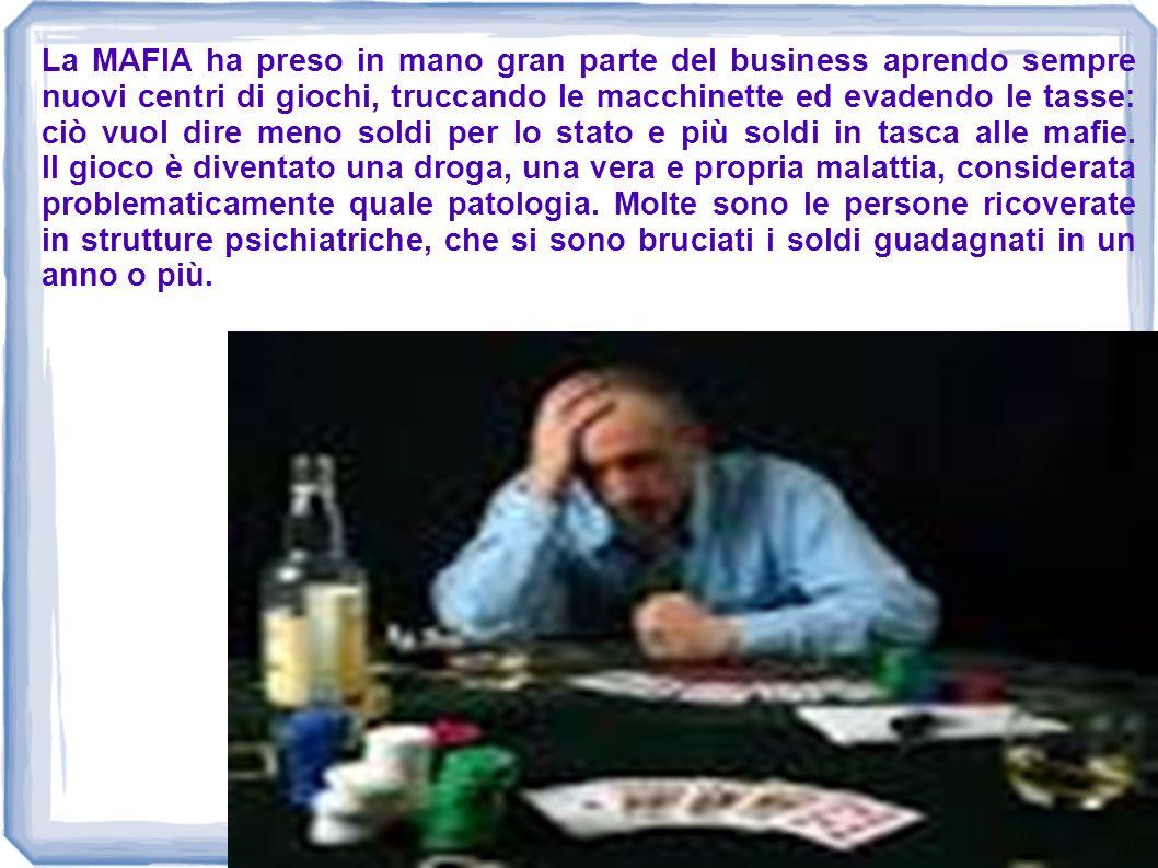 La MAFIA ha preso in mano gran parte del business aprendo sempre nuovi centri di giochi, truccando le macchinette ed evadendo le tasse: ciò vuol dire meno soldi per lo stato e più soldi in tasca alle mafie.