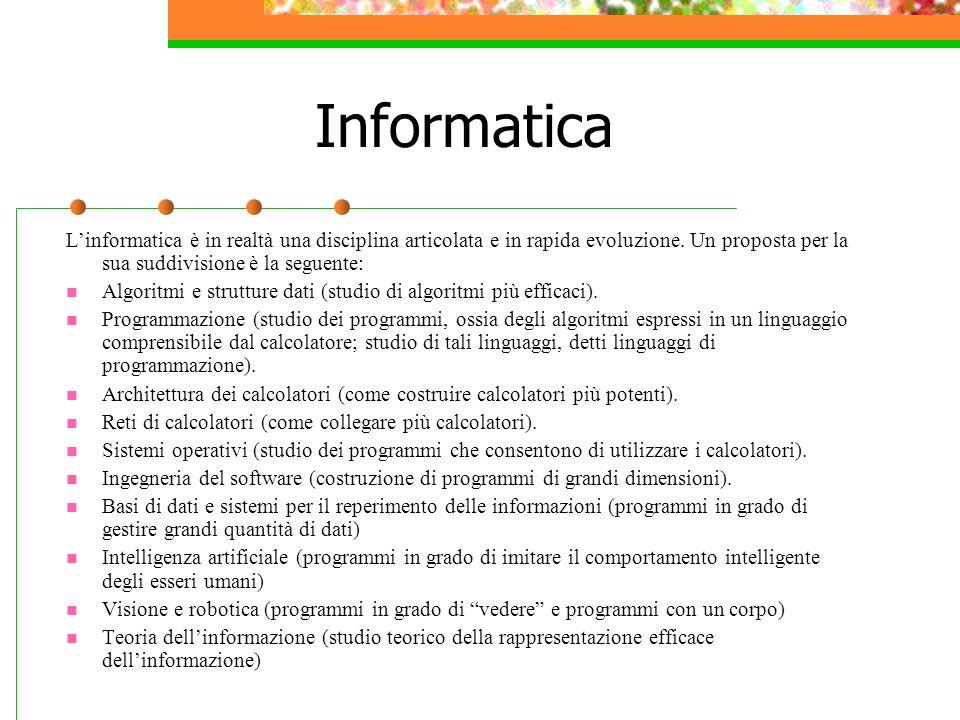 Informatica L'informatica è in realtà una disciplina articolata e in rapida evoluzione. Un proposta per la sua suddivisione è la seguente: