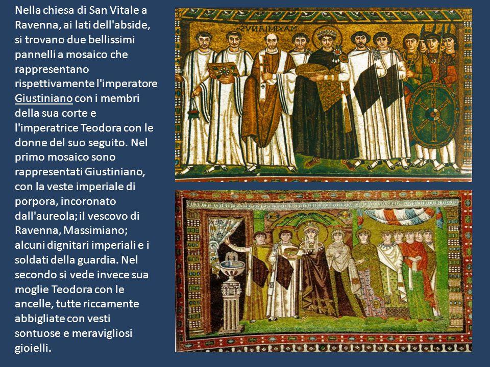 Nella chiesa di San Vitale a Ravenna, ai lati dell abside, si trovano due bellissimi pannelli a mosaico che rappresentano rispettivamente l imperatore Giustiniano con i membri della sua corte e l imperatrice Teodora con le donne del suo seguito.