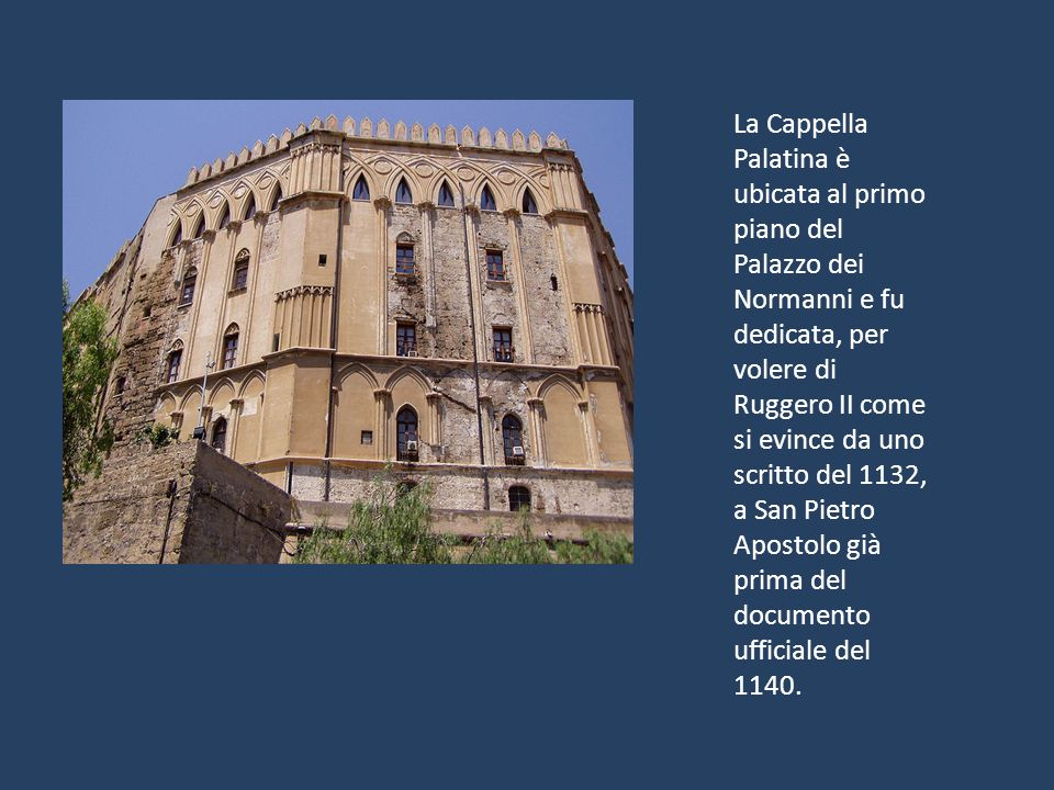 La Cappella Palatina è ubicata al primo piano del Palazzo dei Normanni e fu dedicata, per volere di Ruggero II come si evince da uno scritto del 1132, a San Pietro Apostolo già prima del documento ufficiale del 1140.