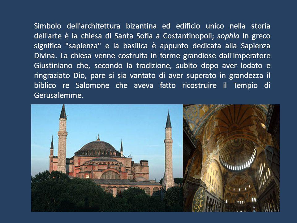 Simbolo dell architettura bizantina ed edificio unico nella storia dell arte è la chiesa di Santa Sofia a Costantinopoli; sophìa in greco significa sapienza e la basilica è appunto dedicata alla Sapienza Divina.