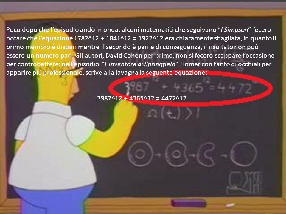 Poco dopo che l'episodio andò in onda, alcuni matematici che seguivano I Simpson fecero notare che l'equazione 1782^12 + 1841^12 = 1922^12 era chiaramente sbagliata, in quanto il primo membro è dispari mentre il secondo è pari e di conseguenza, il risultato non può essere un numero pari. Gli autori, David Cohen per primo, non si fecero scappare l'occasione per controbattere: nell'episodio L'inventore di Springfield Homer con tanto di occhiali per apparire più professionale, scrive alla lavagna la seguente equazione: