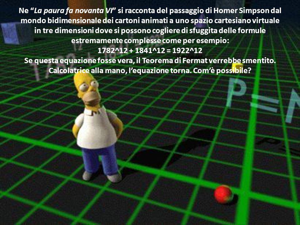 Ne La paura fa novanta VI si racconta del passaggio di Homer Simpson dal mondo bidimensionale dei cartoni animati a uno spazio cartesiano virtuale in tre dimensioni dove si possono cogliere di sfuggita delle formule estremamente complesse come per esempio: 1782^12 + 1841^12 = 1922^12 Se questa equazione fosse vera, il Teorema di Fermat verrebbe smentito.