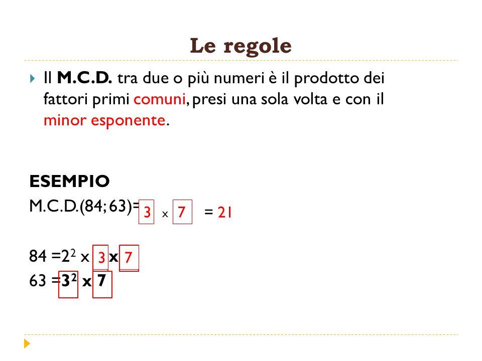 Le regole Il M.C.D. tra due o più numeri è il prodotto dei fattori primi comuni, presi una sola volta e con il minor esponente.