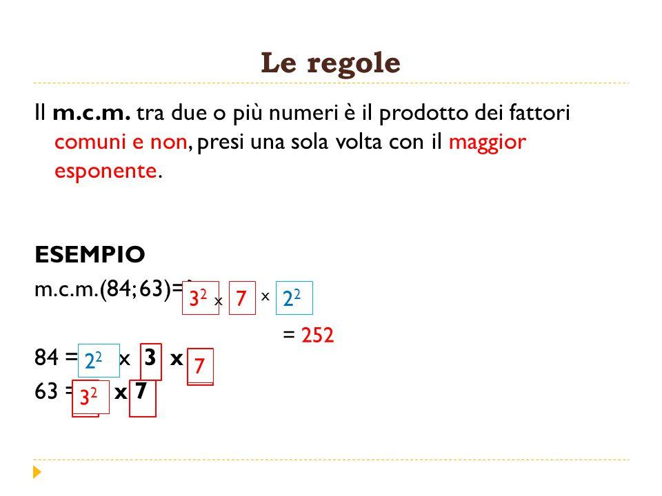 Le regole Il m.c.m. tra due o più numeri è il prodotto dei fattori comuni e non, presi una sola volta con il maggior esponente.