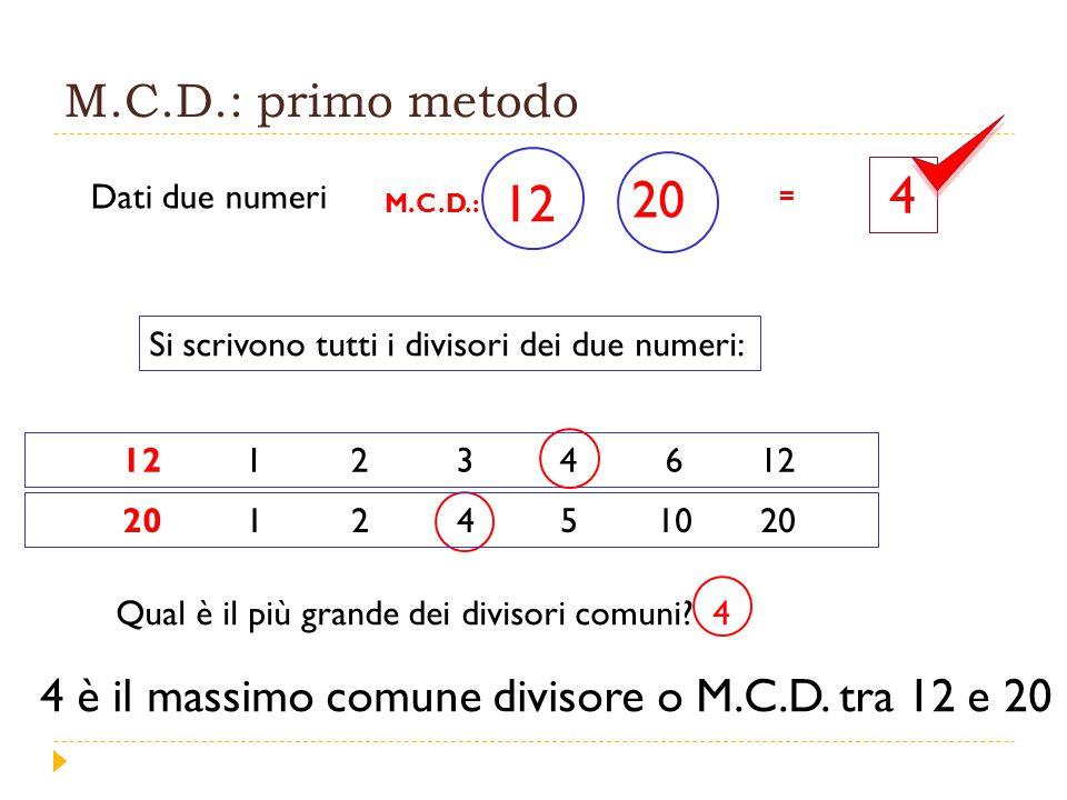 M.C.D.: primo metodo 4. 12. 20. Dati due numeri. = M.C.D.: Si scrivono tutti i divisori dei due numeri: