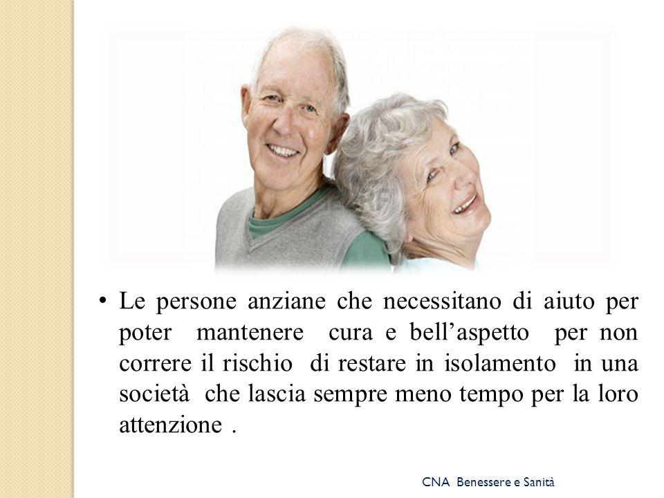 Le persone anziane che necessitano di aiuto per poter mantenere cura e bell'aspetto per non correre il rischio di restare in isolamento in una società che lascia sempre meno tempo per la loro attenzione .