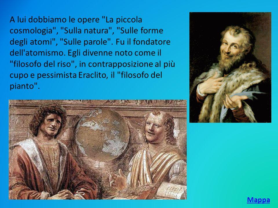 A lui dobbiamo le opere La piccola cosmologia , Sulla natura , Sulle forme degli atomi , Sulle parole . Fu il fondatore dell atomismo. Egli divenne noto come il filosofo del riso , in contrapposizione al più cupo e pessimista Eraclito, il filosofo del pianto .