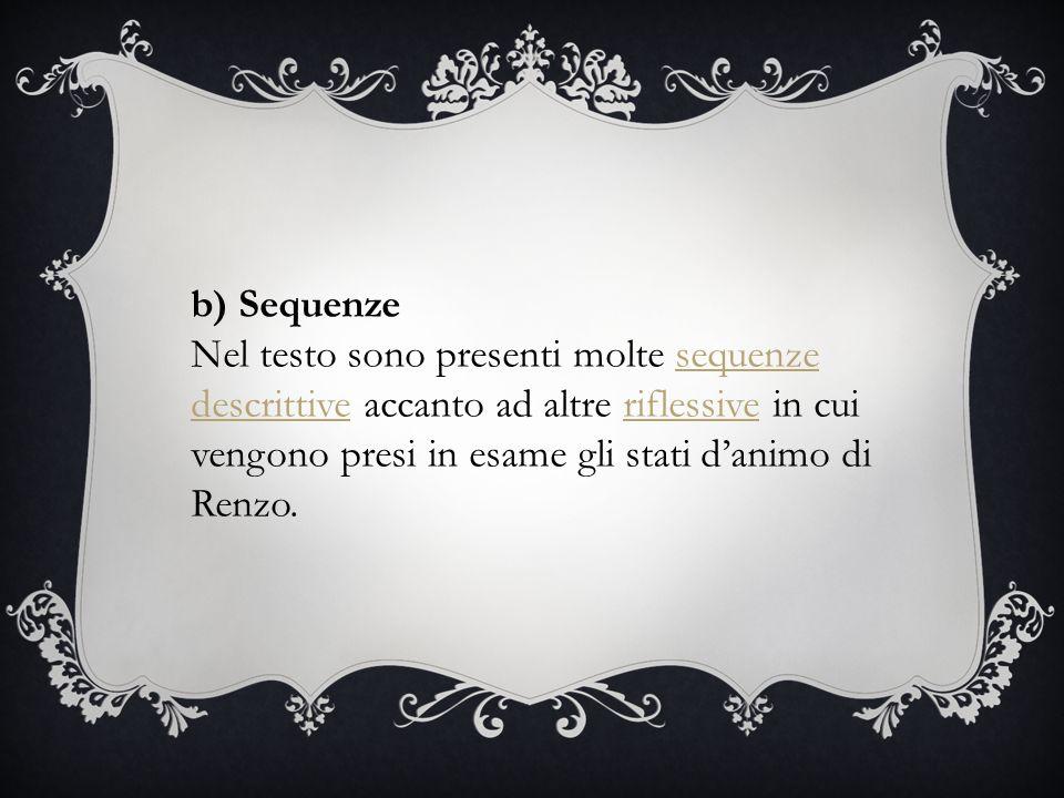 b) Sequenze Nel testo sono presenti molte sequenze descrittive accanto ad altre riflessive in cui vengono presi in esame gli stati d'animo di Renzo.