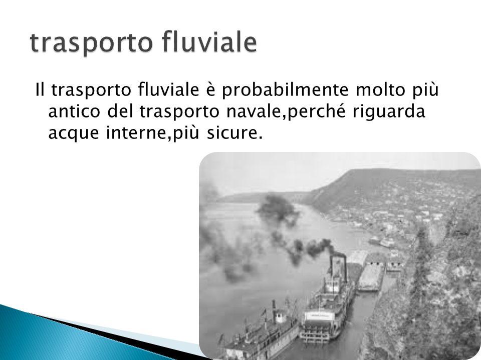 trasporto fluviale Il trasporto fluviale è probabilmente molto più antico del trasporto navale,perché riguarda acque interne,più sicure.