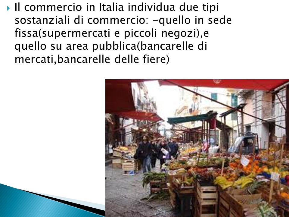 Il commercio in Italia individua due tipi sostanziali di commercio: -quello in sede fissa(supermercati e piccoli negozi),e quello su area pubblica(bancarelle di mercati,bancarelle delle fiere)