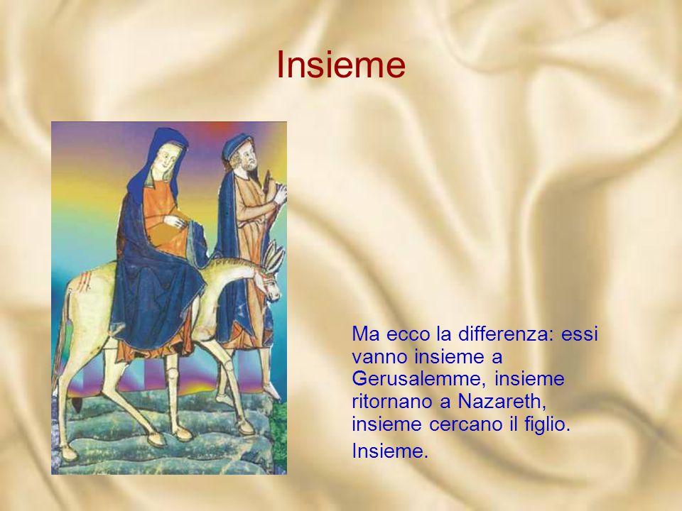 Insieme Ma ecco la differenza: essi vanno insieme a Gerusalemme, insieme ritornano a Nazareth, insieme cercano il figlio.