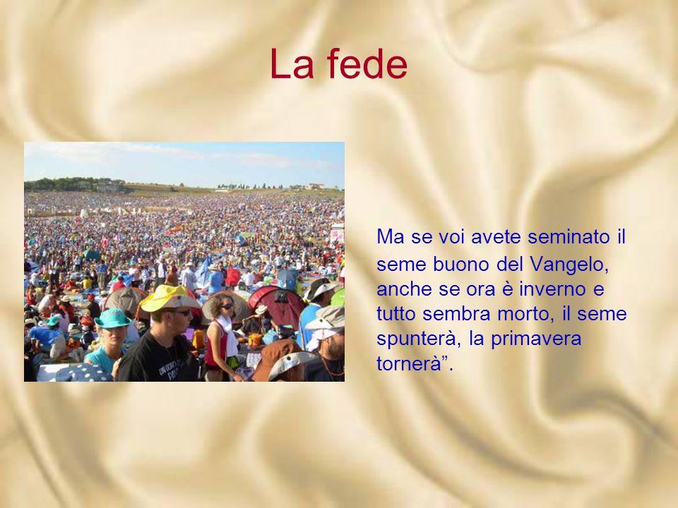 La fede Ma se voi avete seminato il seme buono del Vangelo, anche se ora è inverno e tutto sembra morto, il seme spunterà, la primavera tornerà .