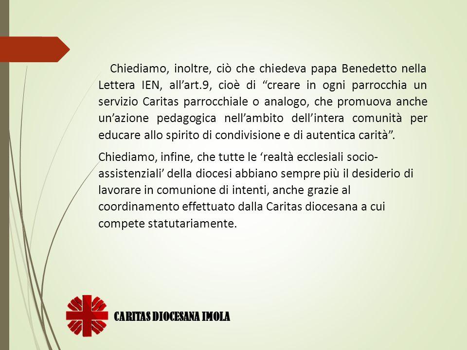 Chiediamo, inoltre, ciò che chiedeva papa Benedetto nella Lettera IEN, all'art.9, cioè di creare in ogni parrocchia un servizio Caritas parrocchiale o analogo, che promuova anche un'azione pedagogica nell'ambito dell'intera comunità per educare allo spirito di condivisione e di autentica carità .