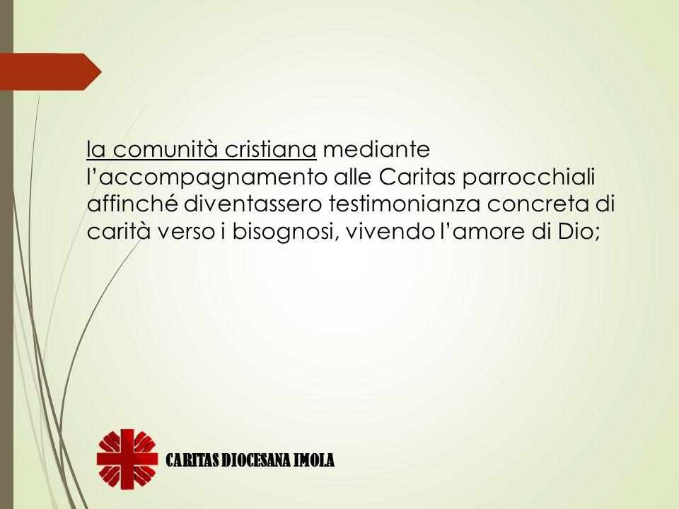 la comunità cristiana mediante l'accompagnamento alle Caritas parrocchiali affinché diventassero testimonianza concreta di carità verso i bisognosi, vivendo l'amore di Dio;
