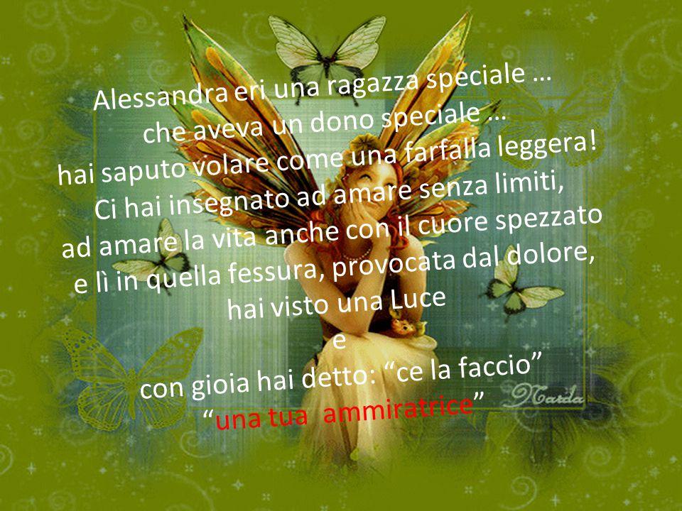 Alessandra eri una ragazza speciale … che aveva un dono speciale … hai saputo volare come una farfalla leggera.