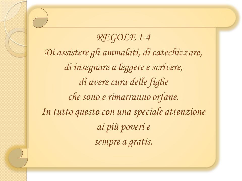 REGOLE 1-4 Di assistere gli ammalati, di catechizzare, di insegnare a leggere e scrivere, di avere cura delle figlie che sono e rimarranno orfane.