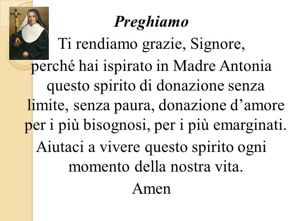 Preghiamo Ti rendiamo grazie, Signore, perché hai ispirato in Madre Antonia questo spirito di donazione senza limite, senza paura, donazione d'amore per i più bisognosi, per i più emarginati.