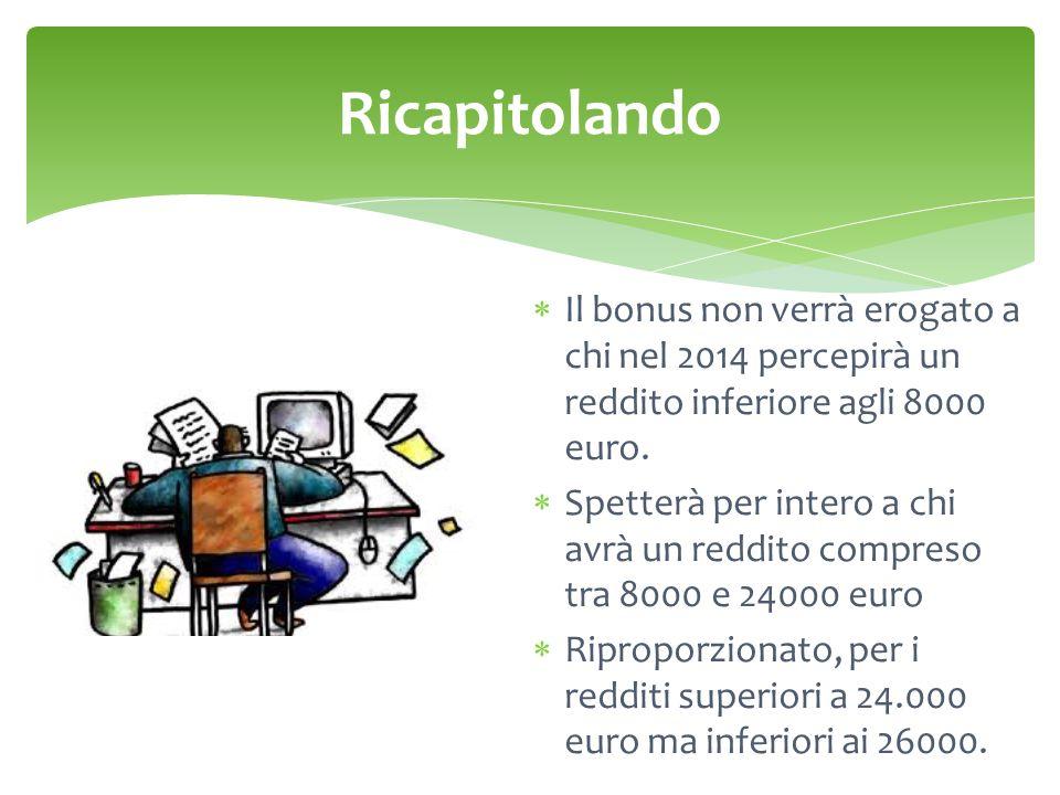 Ricapitolando Il bonus non verrà erogato a chi nel 2014 percepirà un reddito inferiore agli 8000 euro.