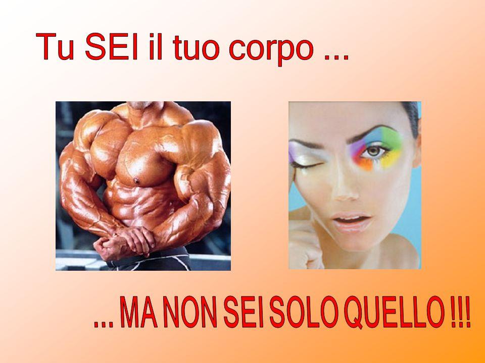 Tu SEI il tuo corpo ... ... MA NON SEI SOLO QUELLO !!!