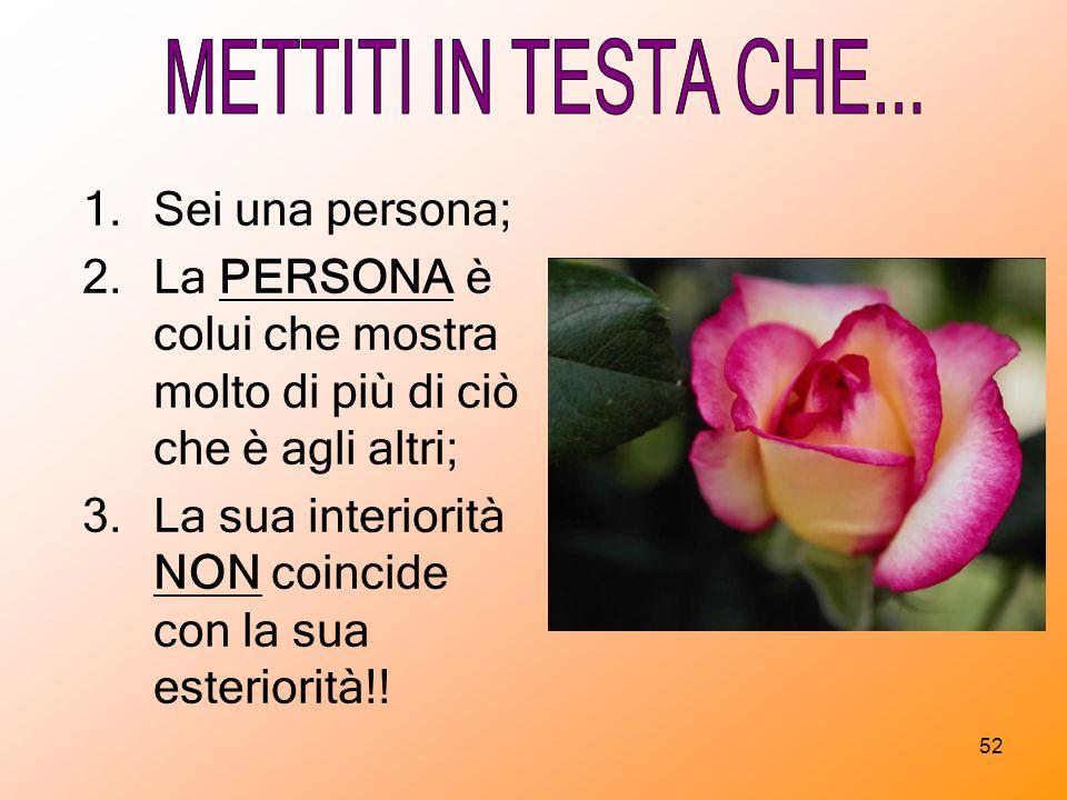 METTITI IN TESTA CHE... Sei una persona; La PERSONA è colui che mostra molto di più di ciò che è agli altri;