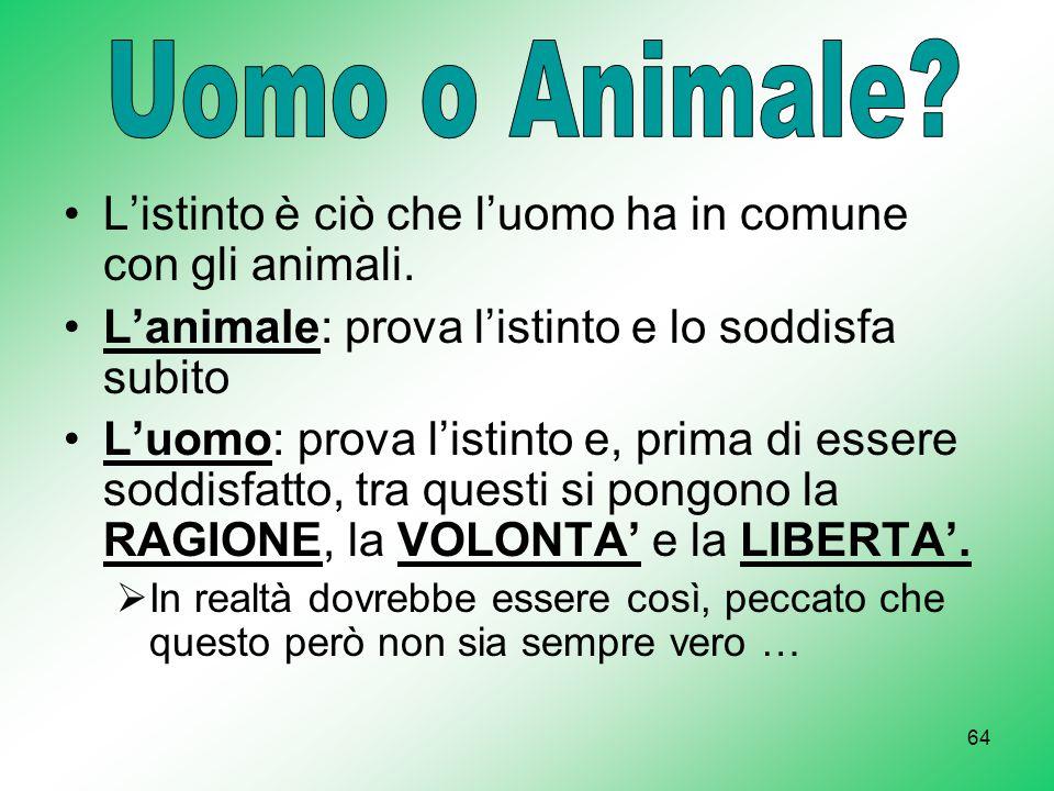 Uomo o Animale L'istinto è ciò che l'uomo ha in comune con gli animali. L'animale: prova l'istinto e lo soddisfa subito.