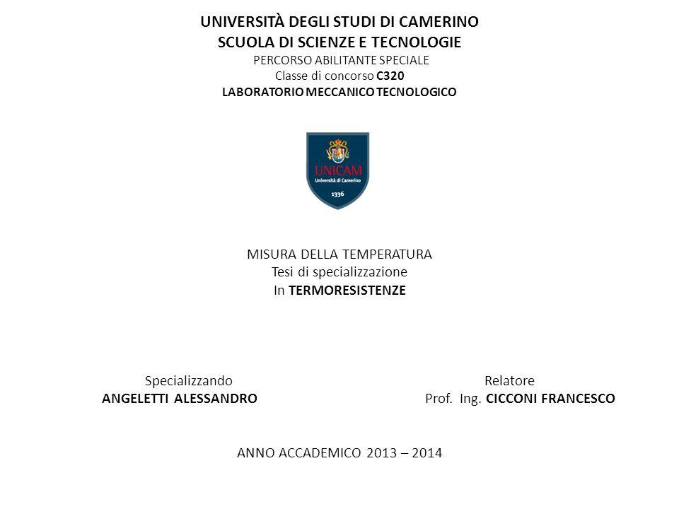 UNIVERSITÀ DEGLI STUDI DI CAMERINO SCUOLA DI SCIENZE E TECNOLOGIE PERCORSO ABILITANTE SPECIALE Classe di concorso C320 LABORATORIO MECCANICO TECNOLOGICO MISURA DELLA TEMPERATURA Tesi di specializzazione In TERMORESISTENZE Specializzando Relatore ANGELETTI ALESSANDRO Prof.