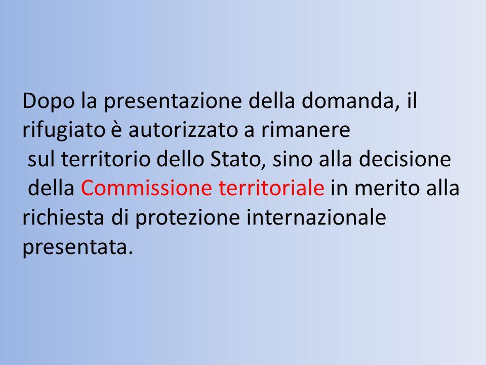 Dopo la presentazione della domanda, il rifugiato è autorizzato a rimanere sul territorio dello Stato, sino alla decisione della Commissione territoriale in merito alla richiesta di protezione internazionale presentata.