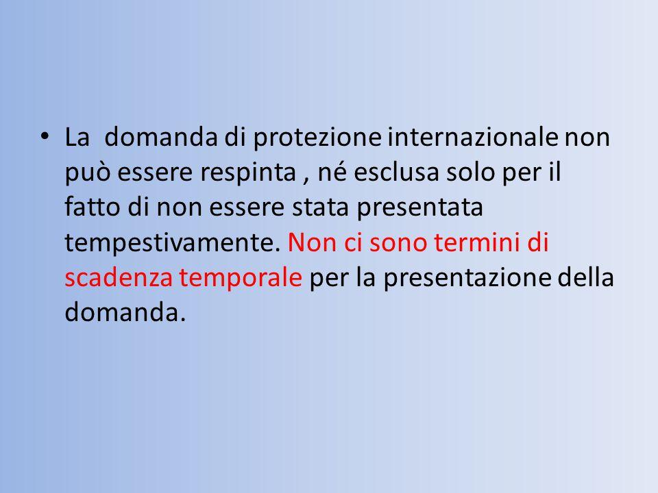 La domanda di protezione internazionale non può essere respinta , né esclusa solo per il fatto di non essere stata presentata tempestivamente.
