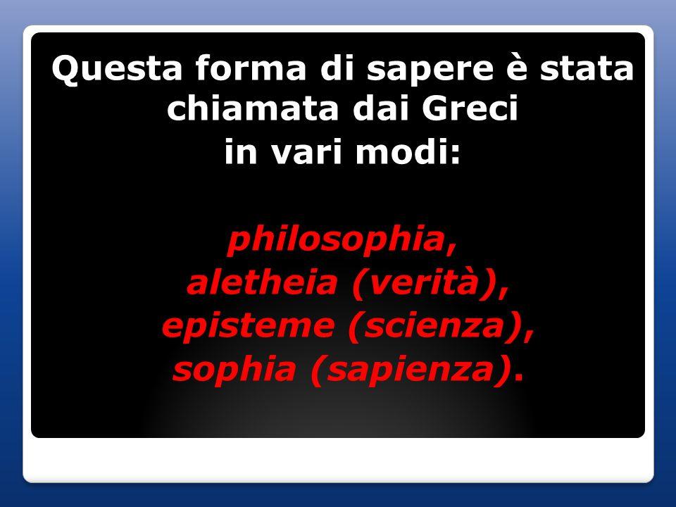 Questa forma di sapere è stata chiamata dai Greci in vari modi: philosophia, aletheia (verità), episteme (scienza), sophia (sapienza).