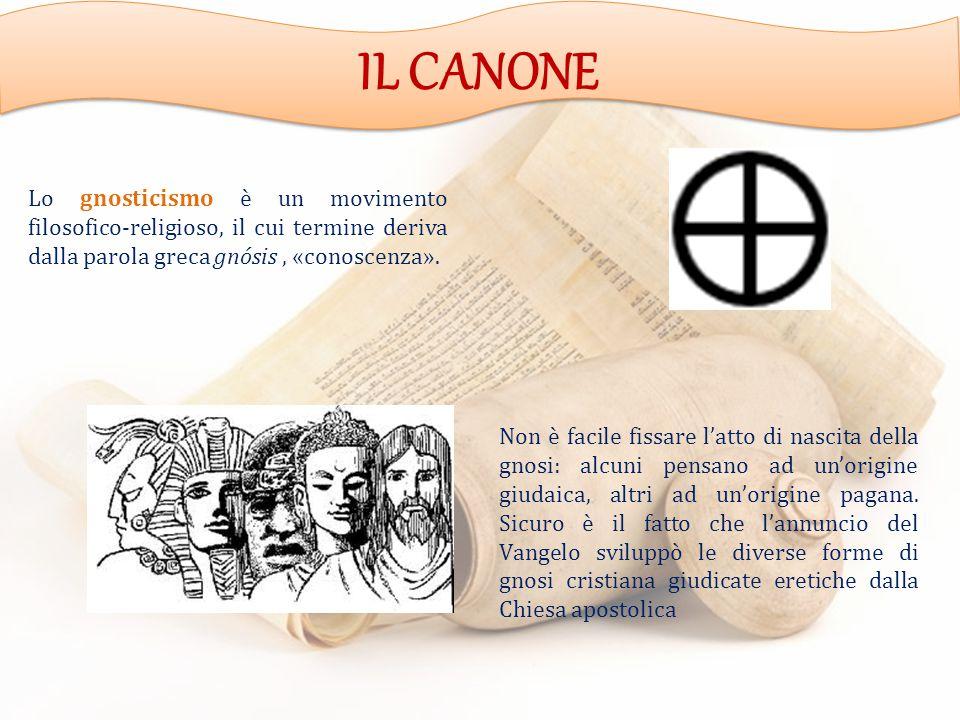 IL CANONE Lo gnosticismo è un movimento filosofico-religioso, il cui termine deriva dalla parola greca gnósis , «conoscenza».