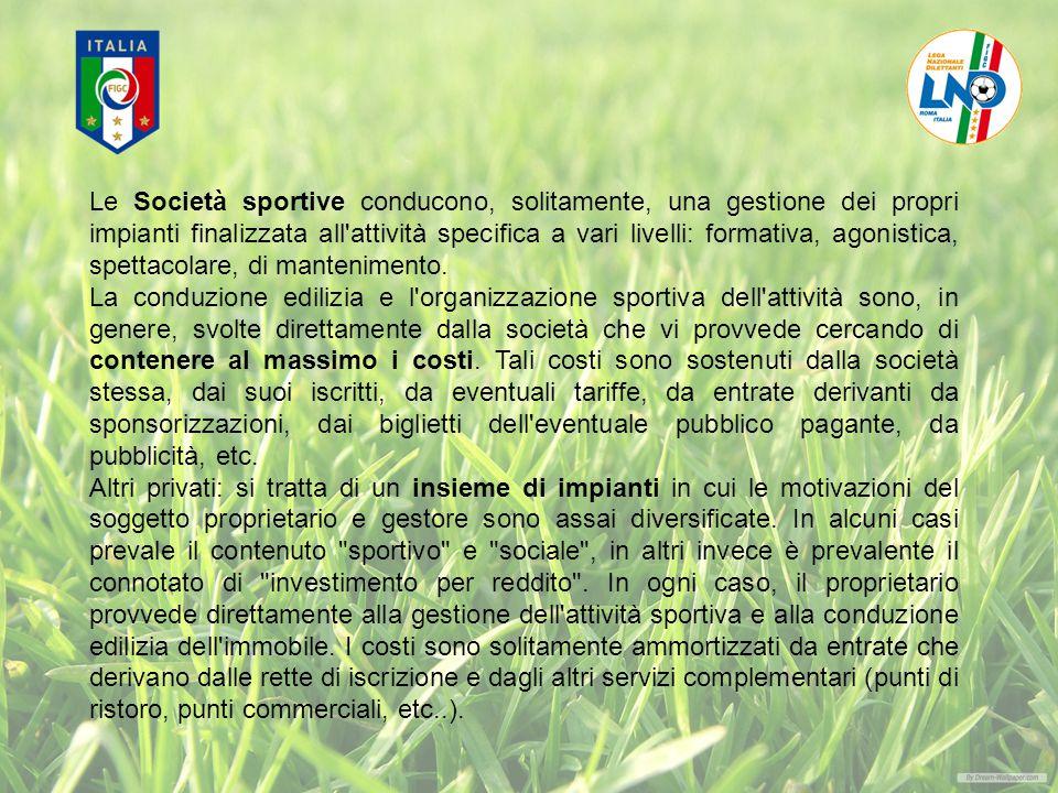 Le Società sportive conducono, solitamente, una gestione dei propri impianti finalizzata all attività specifica a vari livelli: formativa, agonistica, spettacolare, di mantenimento.
