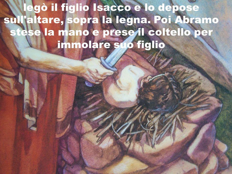 legò il figlio Isacco e lo depose sull altare, sopra la legna