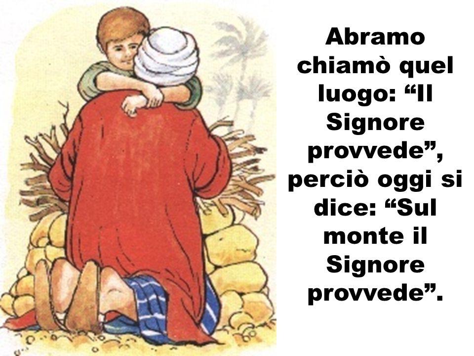 Abramo chiamò quel luogo: Il Signore provvede , perciò oggi si dice: Sul monte il Signore provvede .