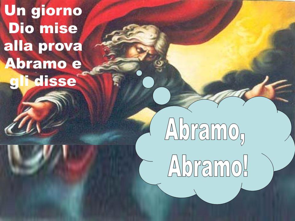 Un giorno Dio mise alla prova Abramo e gli disse