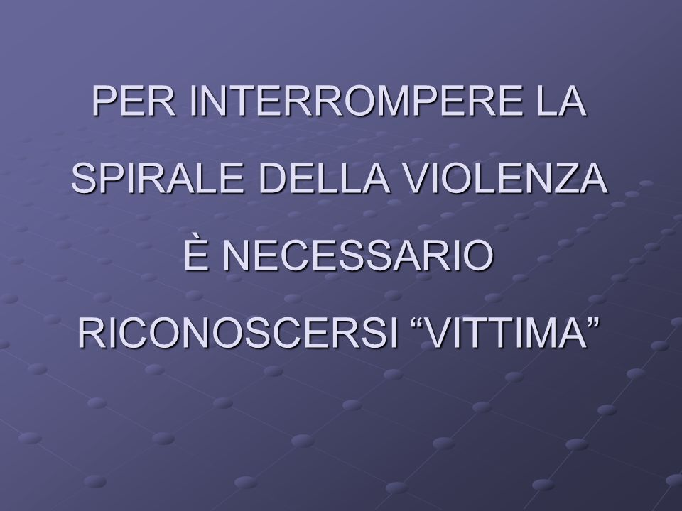 PER INTERROMPERE LA SPIRALE DELLA VIOLENZA È NECESSARIO RICONOSCERSI VITTIMA