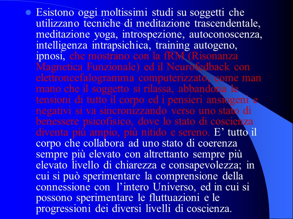 Esistono oggi moltissimi studi su soggetti che utilizzano tecniche di meditazione trascendentale, meditazione yoga, introspezione, autoconoscenza, intelligenza intrapsichica, training autogeno, ipnosi, che mostrano con la fRM (Risonanza Magnetica Funzionale) ed il Neurofedback con elettroncefalogramma computerizzato, come man mano che il soggetto si rilassa, abbandona le tensioni di tutto il corpo ed i pensieri ansiogeni e negativi si va sincronizzando verso uno stato di benessere psicofisico, dove lo stato di coscienza diventa più ampio, più nitido e sereno.